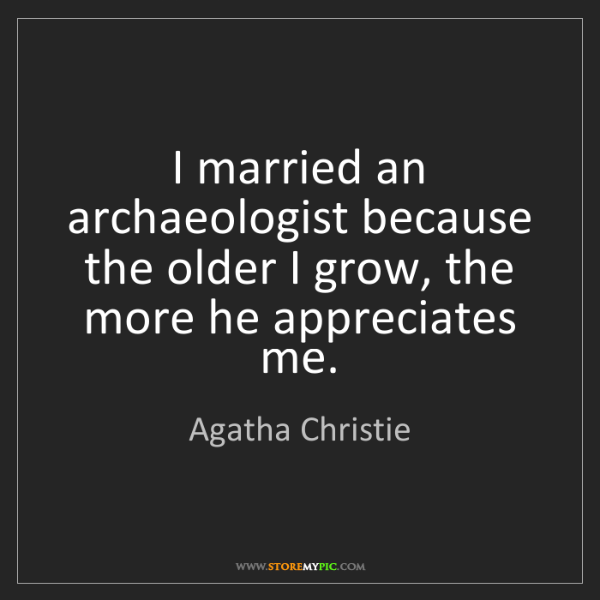Agatha Christie: I married an archaeologist because the older I grow,...