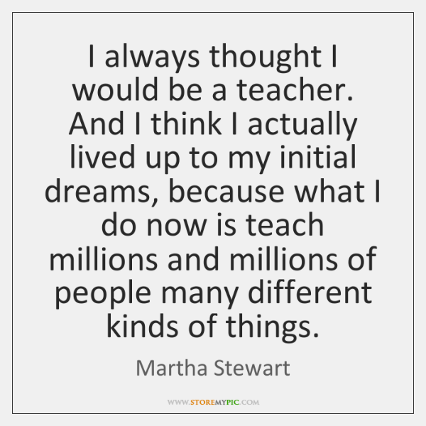 I always thought I would be a teacher. And I think I ...