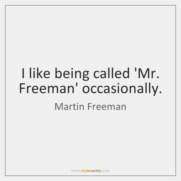 I like being called 'Mr. Freeman' occasionally.