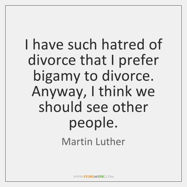 I have such hatred of divorce that I prefer bigamy to divorce. ...