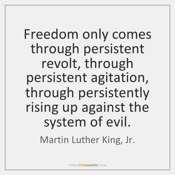Freedom only comes through persistent revolt, through persistent agitation, through persistently ris