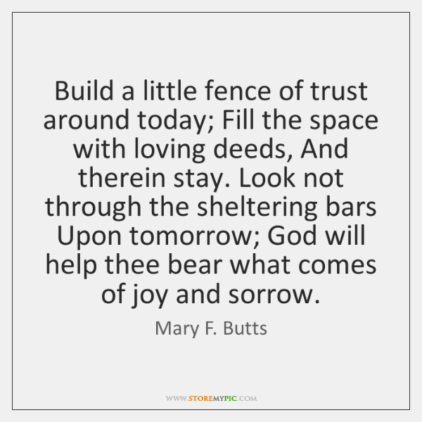 Build a little fence of trust around today; Fill the space with ...