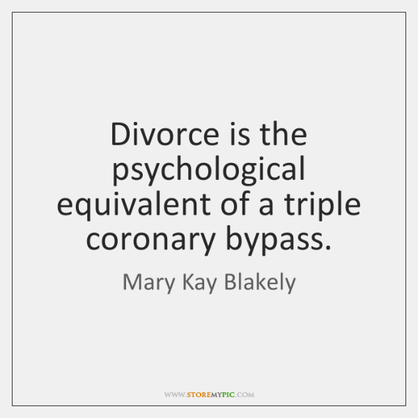 Divorce is the psychological equivalent of a triple coronary bypass.