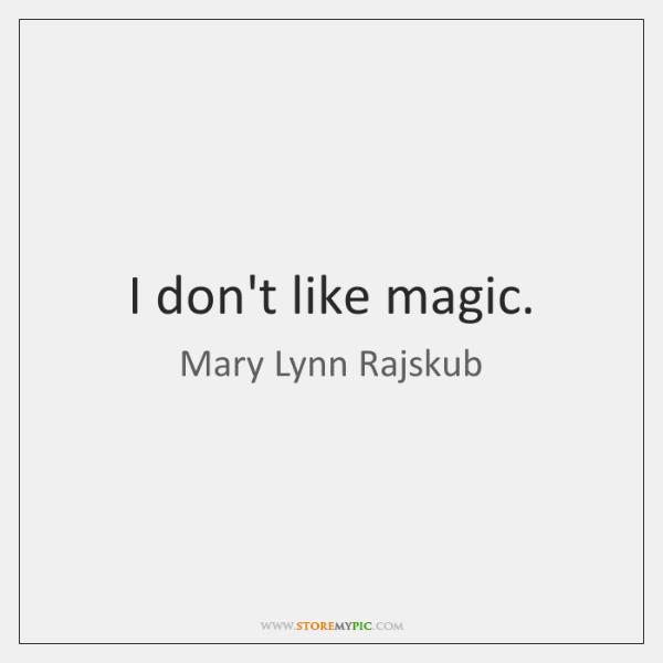 I don't like magic.