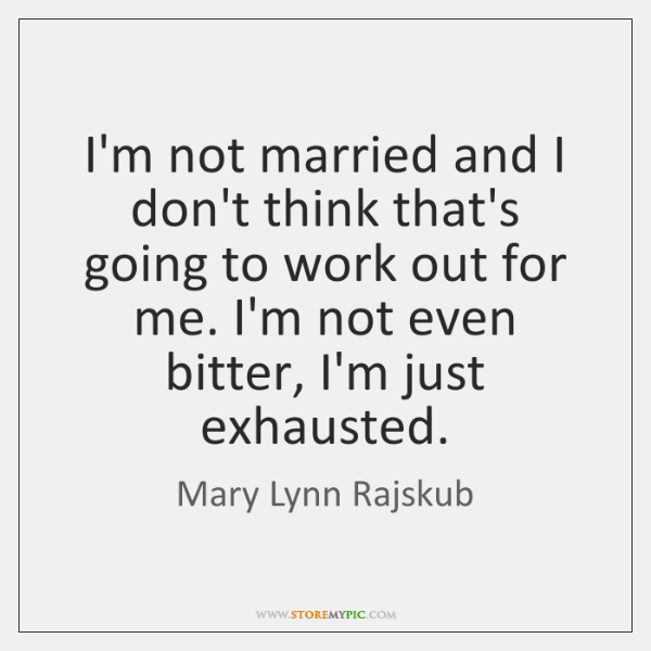 I'm not married and I don't think that's going to work out ...
