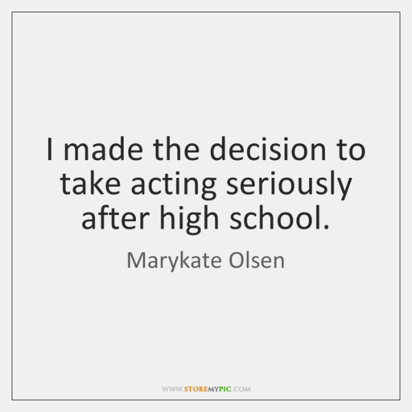 I made the decision to take acting seriously after high school.