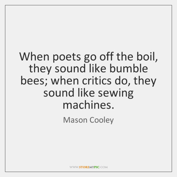 When poets go off the boil, they sound like bumble bees; when ...