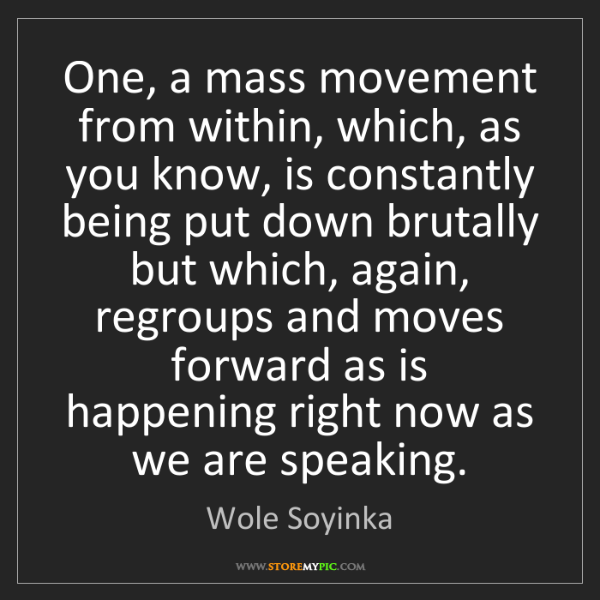 Wole Soyinka: One, a mass movement from within, which, as you know,...