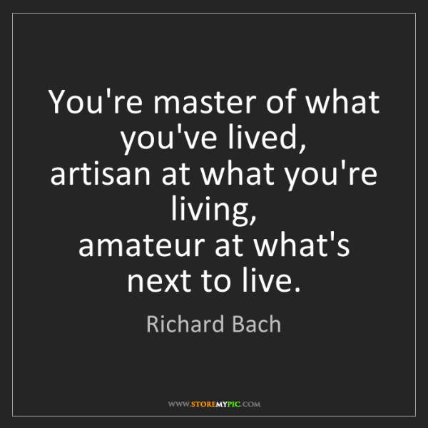 Richard Bach: You're master of what you've lived,   artisan at what...