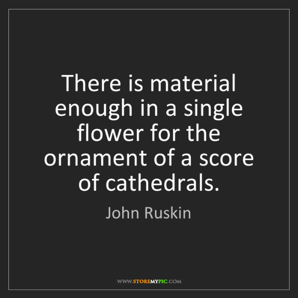 John Ruskin: There is material enough in a single flower for the ornament...