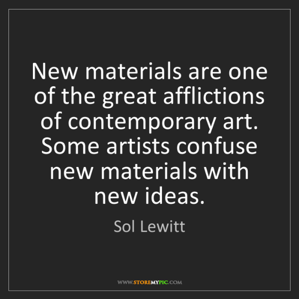 Sol Lewitt: New materials are one of the great afflictions of contemporary...