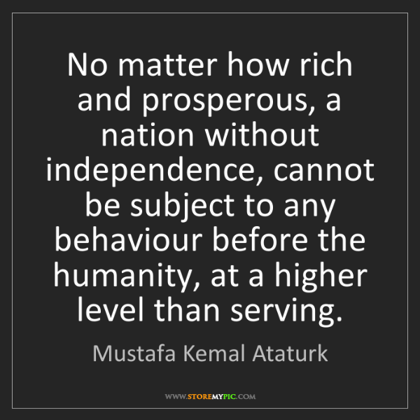 Mustafa Kemal Ataturk: No matter how rich and prosperous, a nation without independence,...