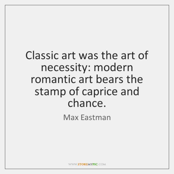 Classic art was the art of necessity: modern romantic art bears the ...
