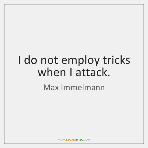 I do not employ tricks when I attack.