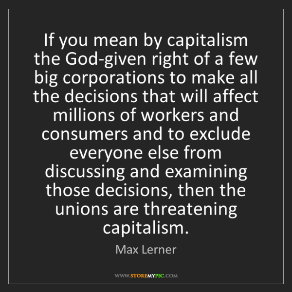 Max Lerner: If you mean by capitalism the God-given right of a few...