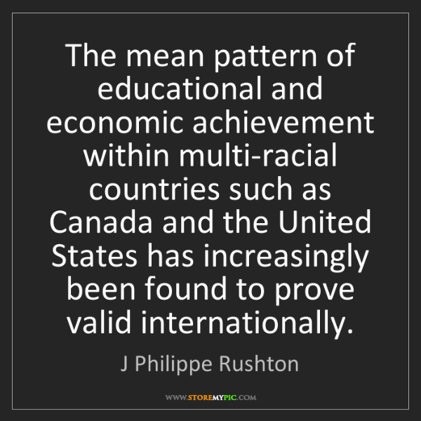 J Philippe Rushton: The mean pattern of educational and economic achievement...