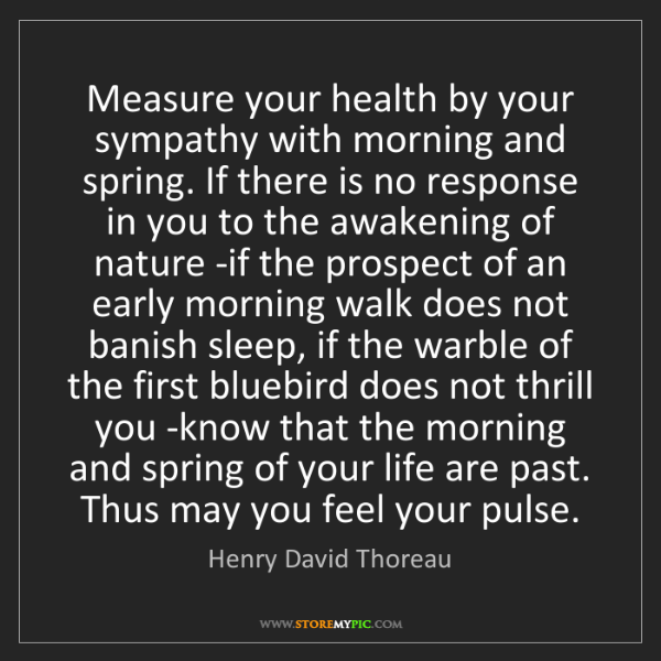 Henry David Thoreau: Measure your health by your sympathy with morning and...