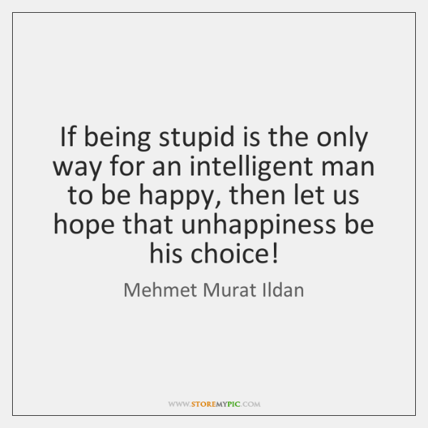 If being stupid is the only way for an intelligent man to ...