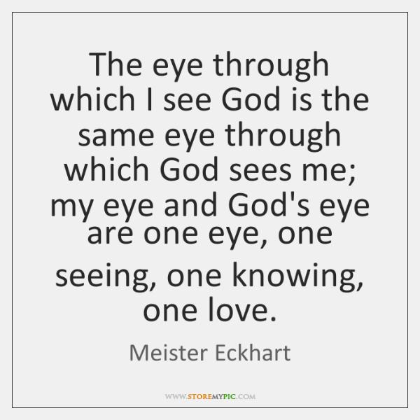 The eye through which I see God is the same eye through ...