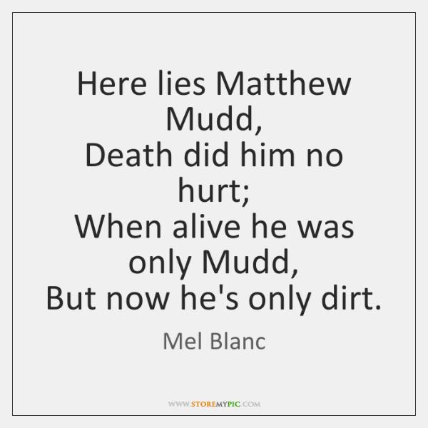 Here lies Matthew Mudd,  Death did him no hurt;  When alive he ...