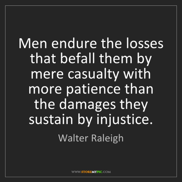 Walter Raleigh: Men endure the losses that befall them by mere casualty...