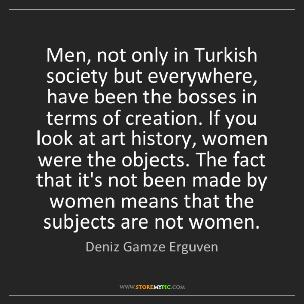 Deniz Gamze Erguven: Men, not only in Turkish society but everywhere, have...