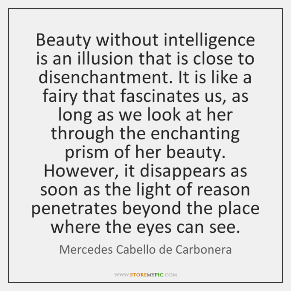 Beauty without intelligence is an illusion that is close to disenchantment. It ...