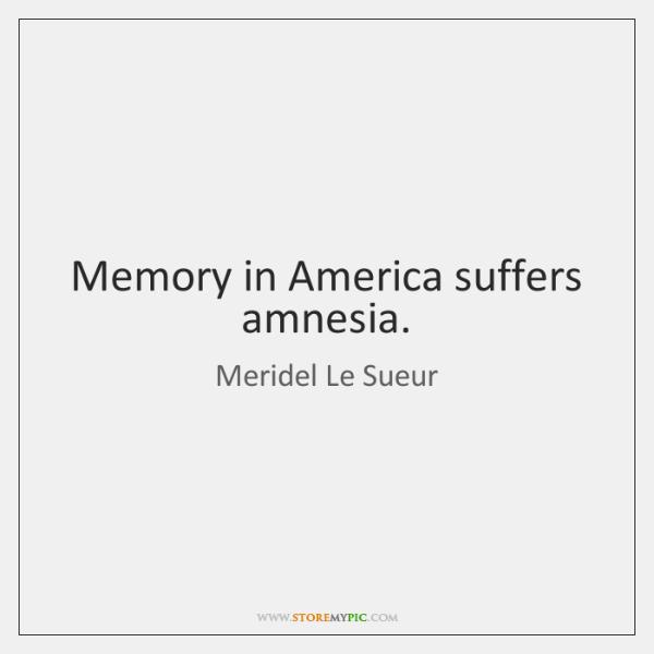 Memory in America suffers amnesia.
