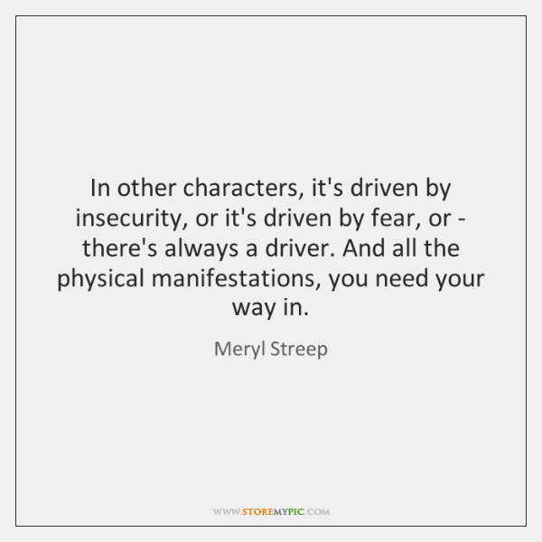 In other characters, it's driven by insecurity, or it's driven by fear, ...