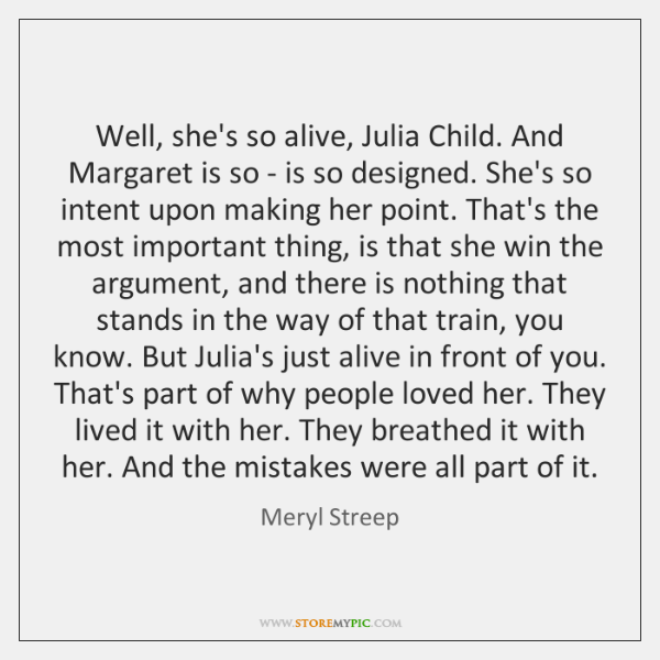 Well, she's so alive, Julia Child. And Margaret is so - is ...
