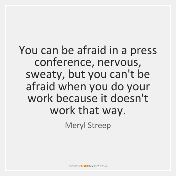 You can be afraid in a press conference, nervous, sweaty, but you ...