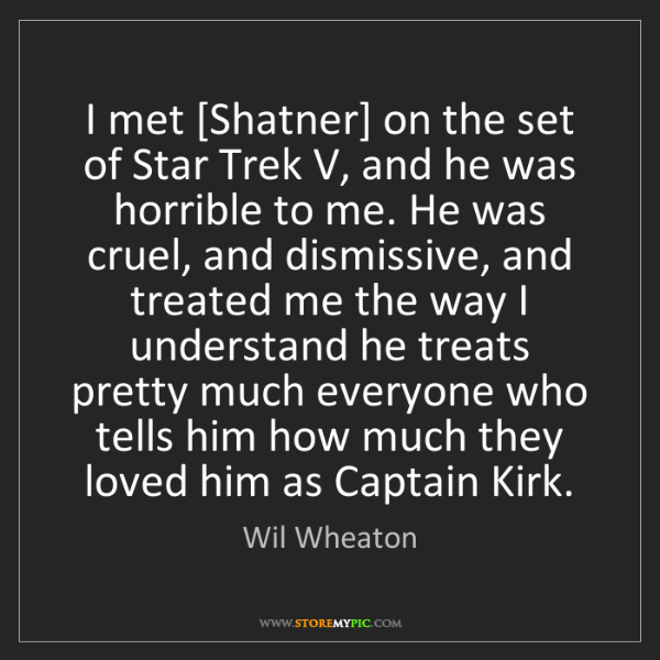 Wil Wheaton: I met [Shatner] on the set of Star Trek V, and he was...