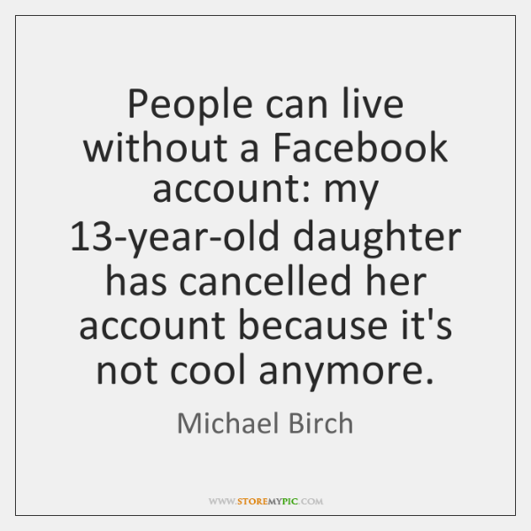 People can live without a Facebook account: my 13-year-old daughter has cancelled ...