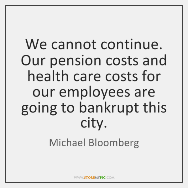 We cannot continue. Our pension costs and health care costs for our ...
