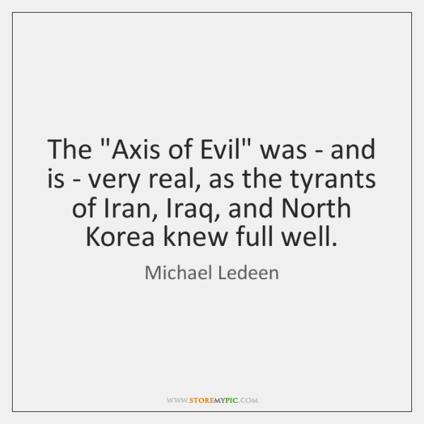 "The ""Axis of Evil"" was - and is - very real, as ..."