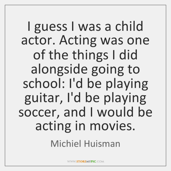 I guess I was a child actor. Acting was one of the ...