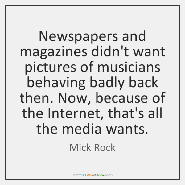 Newspapers and magazines didn't want pictures of musicians behaving badly back then. ...