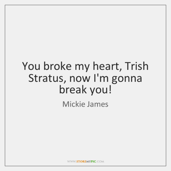 You broke my heart, Trish Stratus, now I'm gonna break you!