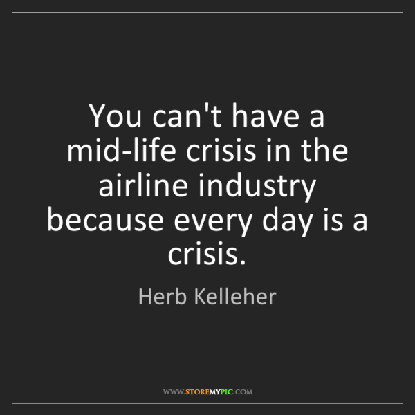 Herb Kelleher: You can't have a mid-life crisis in the airline industry...