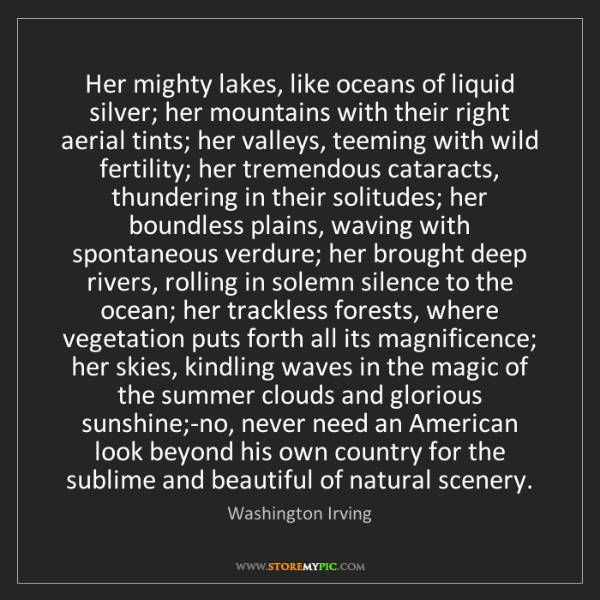 Washington Irving: Her mighty lakes, like oceans of liquid silver; her mountains...