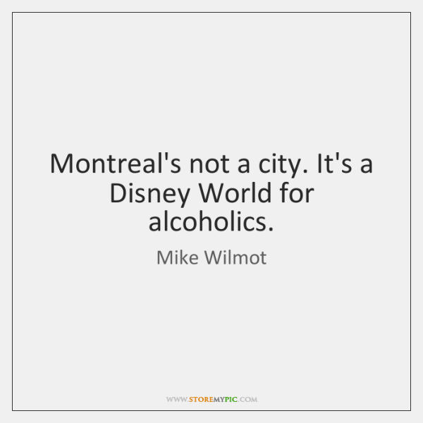Montreal's not a city. It's a Disney World for alcoholics.