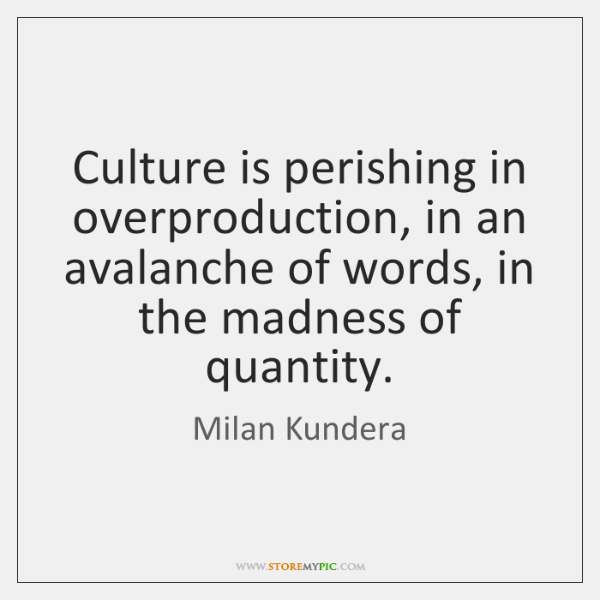 Culture is perishing in overproduction, in an avalanche of words, in the ...