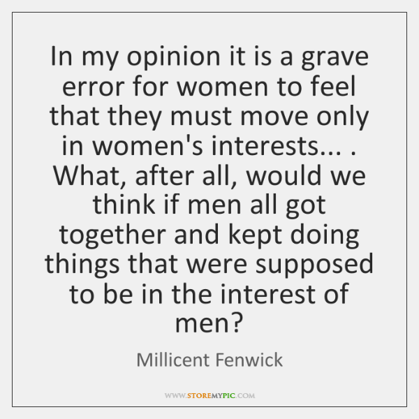 In my opinion it is a grave error for women to feel ...