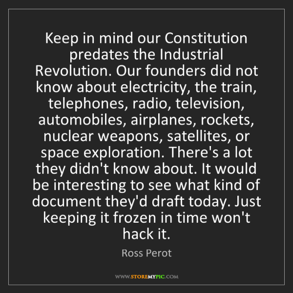 Ross Perot: Keep in mind our Constitution predates the Industrial...