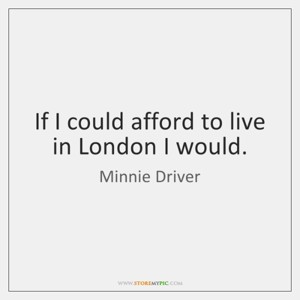 If I could afford to live in London I would.