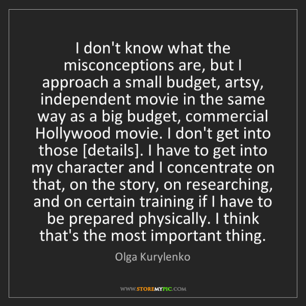 Olga Kurylenko: I don't know what the misconceptions are, but I approach...