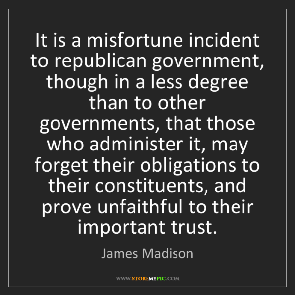 James Madison: It is a misfortune incident to republican government,...