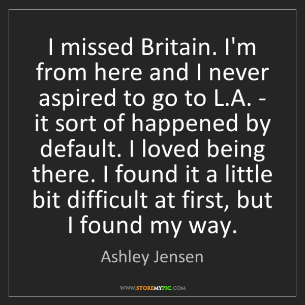 Ashley Jensen: I missed Britain. I'm from here and I never aspired to...