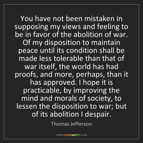 Thomas Jefferson: You have not been mistaken in supposing my views and...