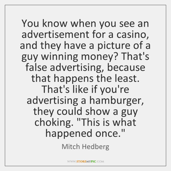You know when you see an advertisement for a casino, and they ...